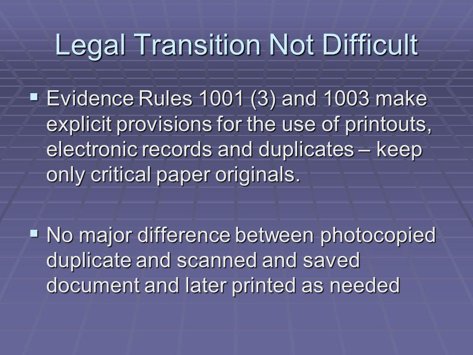 Legal Transition Not Difficult Evidence Rules 1001 (3) and 1003 make explicit provisions for the use of printouts, electronic records and duplicates – keep only critical paper originals.