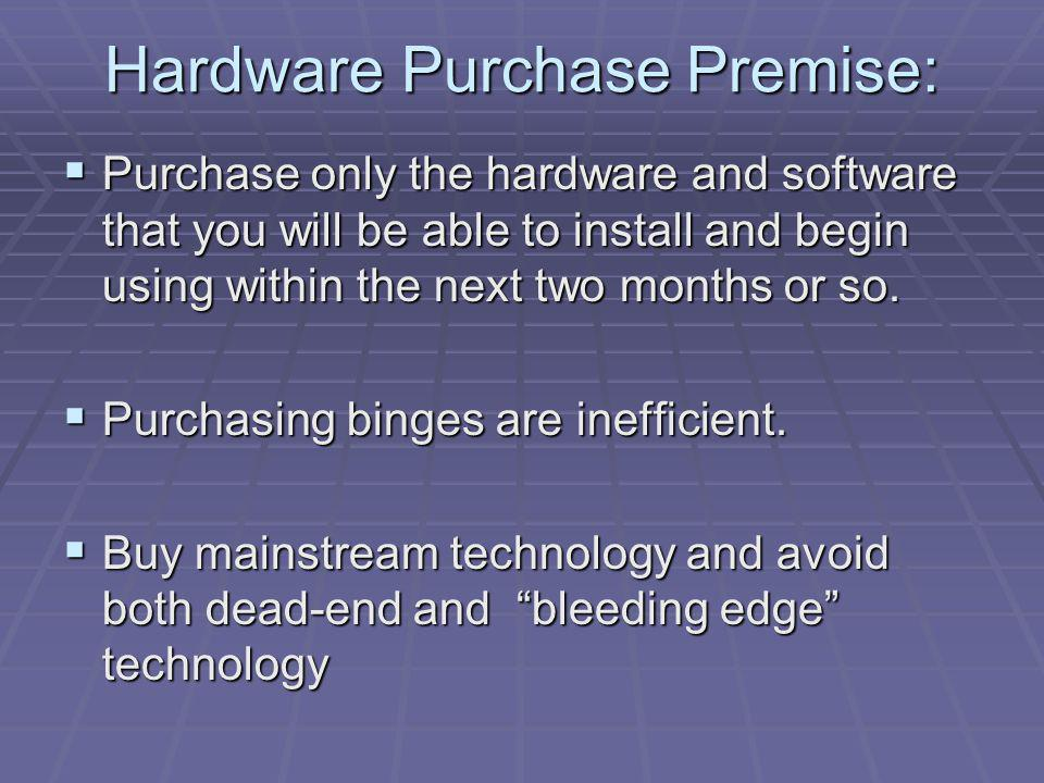Hardware Purchase Premise: Purchase only the hardware and software that you will be able to install and begin using within the next two months or so.