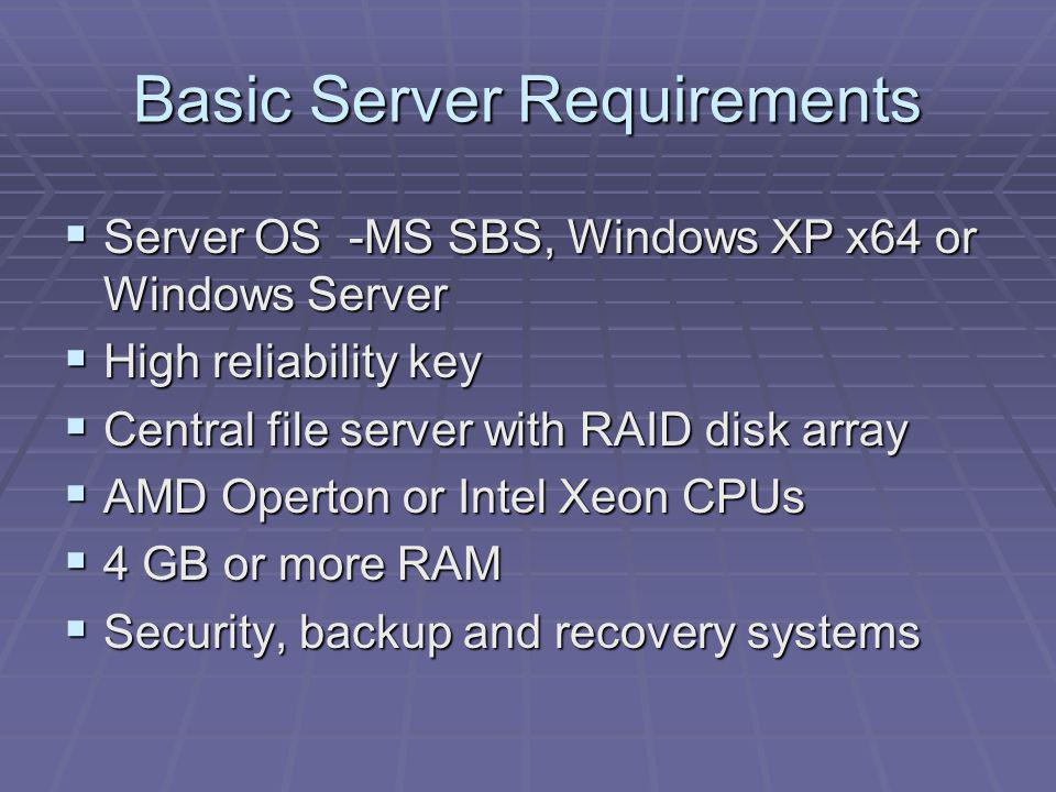 Basic Server Requirements Server OS -MS SBS, Windows XP x64 or Windows Server Server OS -MS SBS, Windows XP x64 or Windows Server High reliability key High reliability key Central file server with RAID disk array Central file server with RAID disk array AMD Operton or Intel Xeon CPUs AMD Operton or Intel Xeon CPUs 4 GB or more RAM 4 GB or more RAM Security, backup and recovery systems Security, backup and recovery systems