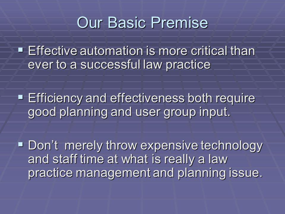 Our Basic Premise Effective automation is more critical than ever to a successful law practice Effective automation is more critical than ever to a successful law practice Efficiency and effectiveness both require good planning and user group input.