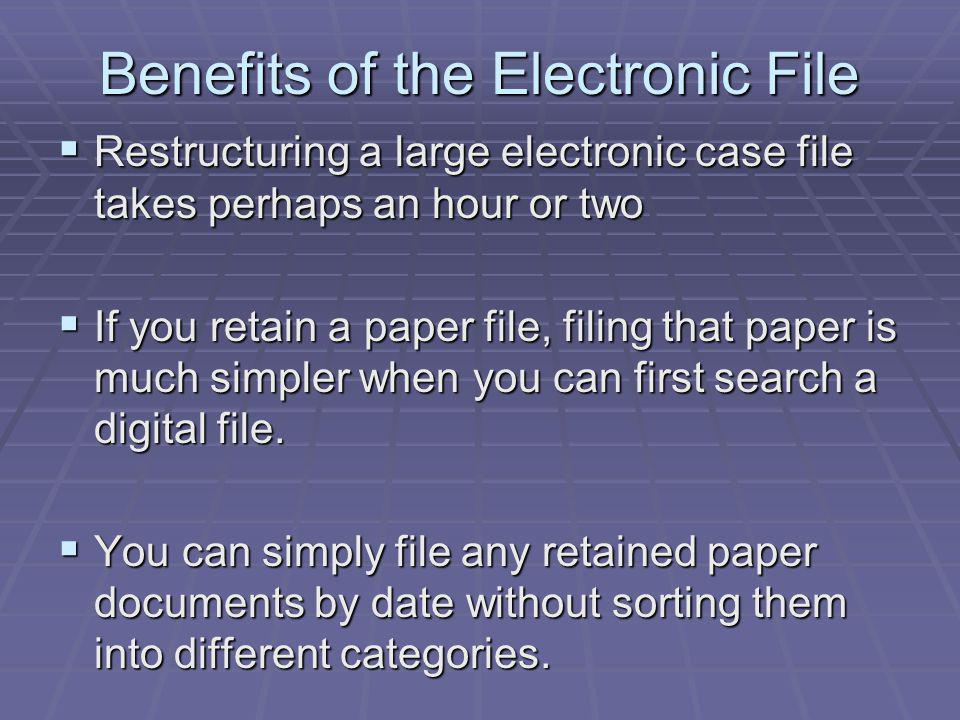 Benefits of the Electronic File Restructuring a large electronic case file takes perhaps an hour or two Restructuring a large electronic case file takes perhaps an hour or two If you retain a paper file, filing that paper is much simpler when you can first search a digital file.
