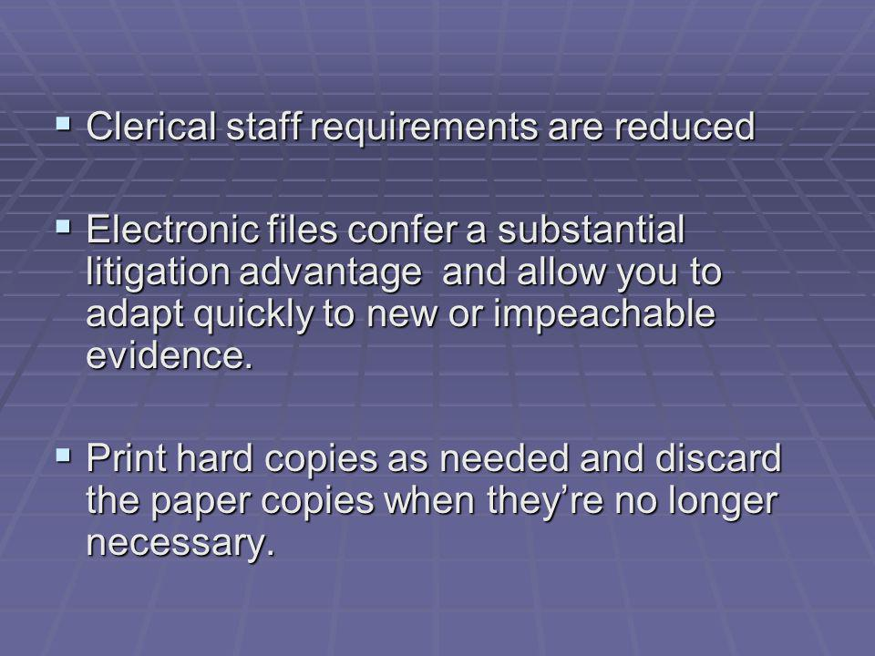 Clerical staff requirements are reduced Clerical staff requirements are reduced Electronic files confer a substantial litigation advantage and allow you to adapt quickly to new or impeachable evidence.