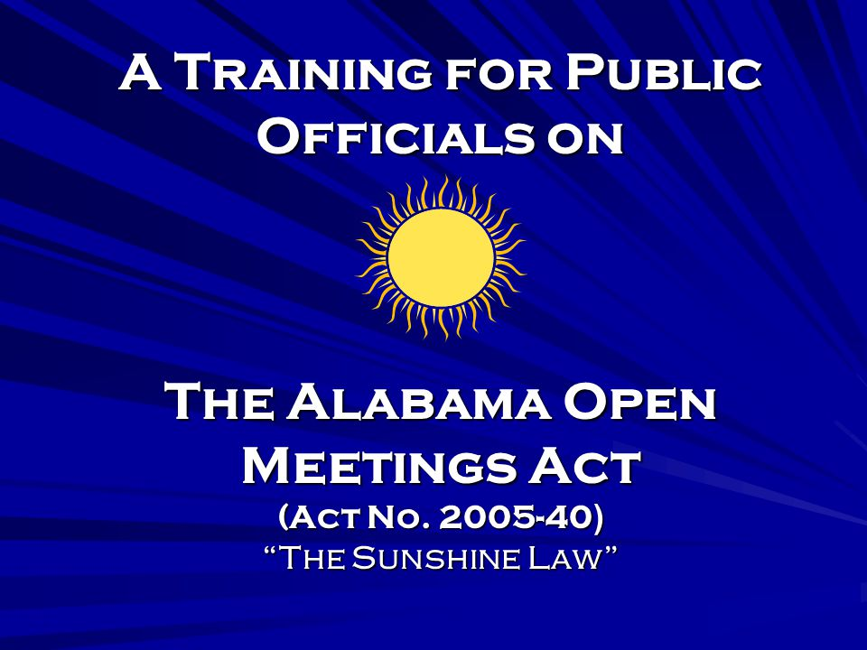 A Training for Public Officials on The Alabama Open Meetings Act (Act No. 2005-40 ) The Sunshine Law