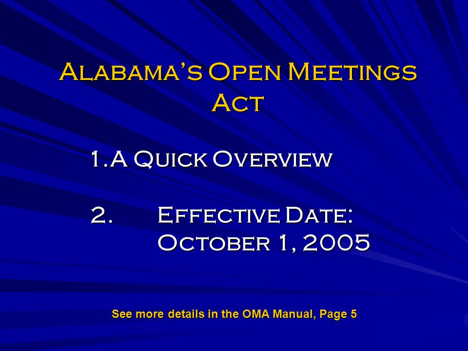 Alabamas Open Meetings Act 1.A Quick Overview 2.Effective Date: October 1, 2005 See more details in the OMA Manual, Page 5