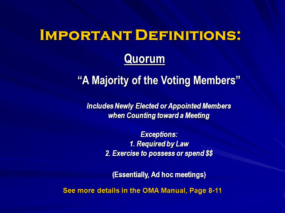 Important Definitions: Quorum A Majority of the Voting Members Includes Newly Elected or Appointed Members when Counting toward a Meeting Exceptions: