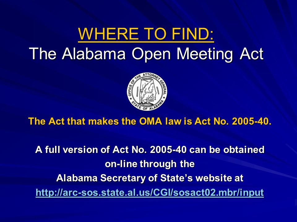 WHERE TO FIND: The Alabama Open Meeting Act The Act that makes the OMA law is Act No. 2005-40. A full version of Act No. 2005-40 can be obtained on-li