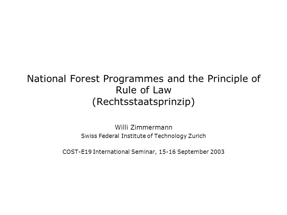 National Forest Programmes and the Principle of Rule of Law (Rechtsstaatsprinzip) Willi Zimmermann Swiss Federal Institute of Technology Zurich COST-E19 International Seminar, September 2003