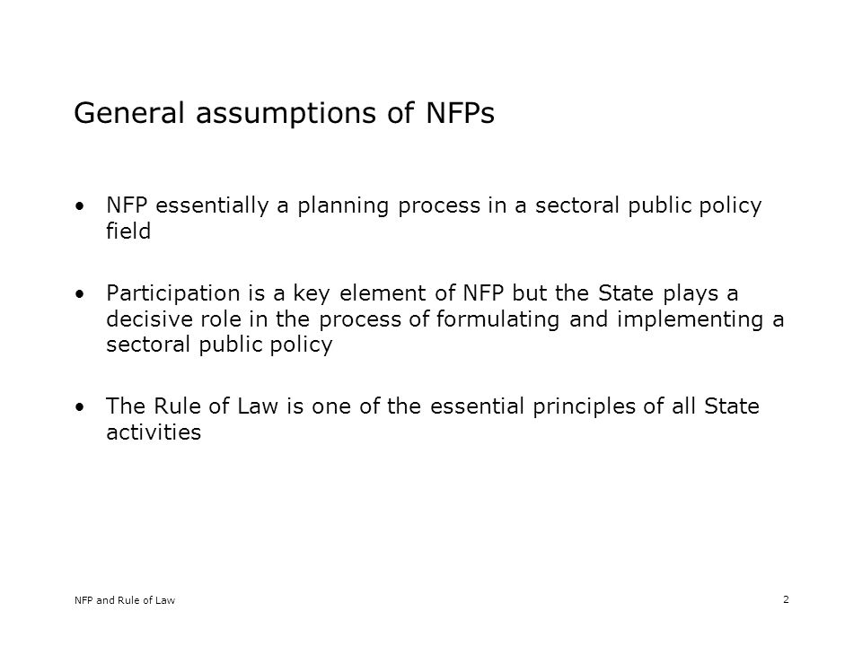 NFP and Rule of Law 2 General assumptions of NFPs NFP essentially a planning process in a sectoral public policy field Participation is a key element of NFP but the State plays a decisive role in the process of formulating and implementing a sectoral public policy The Rule of Law is one of the essential principles of all State activities