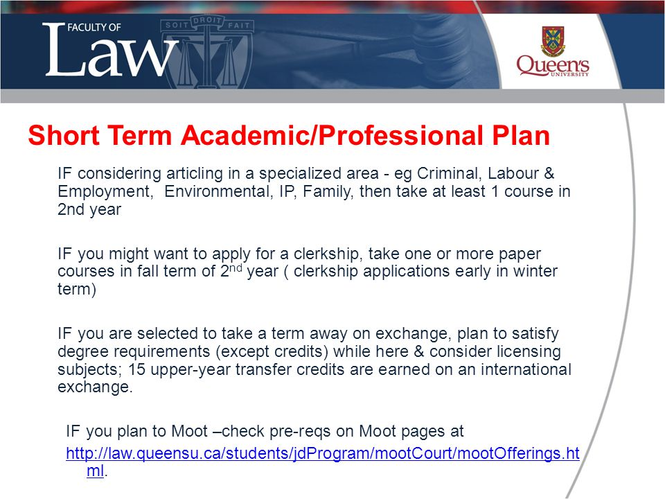 IF considering articling in a specialized area - eg Criminal, Labour & Employment, Environmental, IP, Family, then take at least 1 course in 2nd year IF you might want to apply for a clerkship, take one or more paper courses in fall term of 2 nd year ( clerkship applications early in winter term) IF you are selected to take a term away on exchange, plan to satisfy degree requirements (except credits) while here & consider licensing subjects; 15 upper-year transfer credits are earned on an international exchange.