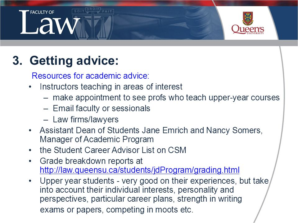 Resources for academic advice: Instructors teaching in areas of interest –make appointment to see profs who teach upper-year courses –Email faculty or sessionals –Law firms/lawyers Assistant Dean of Students Jane Emrich and Nancy Somers, Manager of Academic Program the Student Career Advisor List on CSM Grade breakdown reports at http://law.queensu.ca/students/jdProgram/grading.html http://law.queensu.ca/students/jdProgram/grading.html Upper year students - very good on their experiences, but take into account their individual interests, personality and perspectives, particular career plans, strength in writing exams or papers, competing in moots etc.