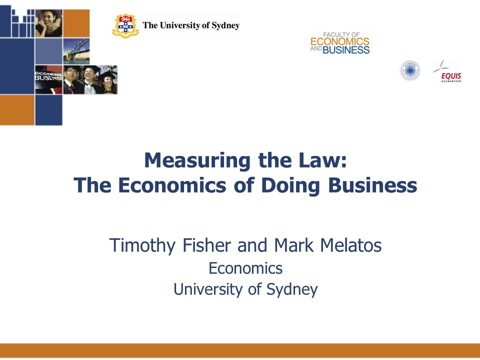 1 Measuring the Law: The Economics of Doing Business Timothy Fisher and Mark Melatos Economics University of Sydney