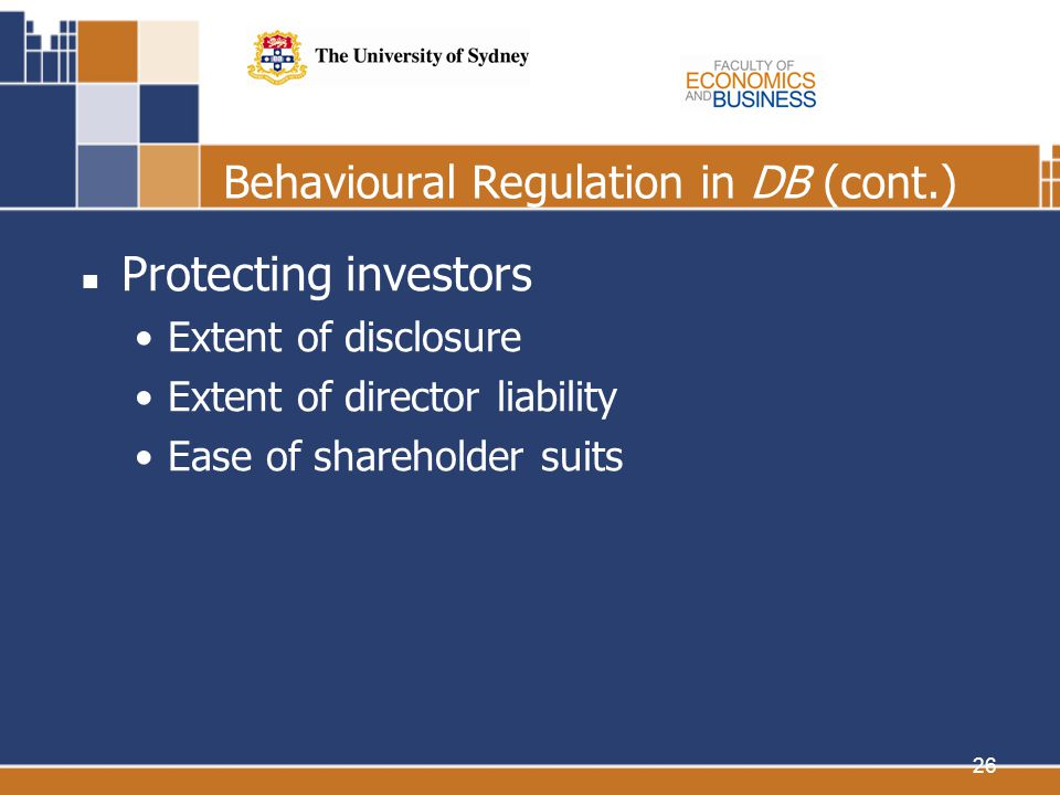 26 Behavioural Regulation in DB (cont.) Protecting investors Extent of disclosure Extent of director liability Ease of shareholder suits