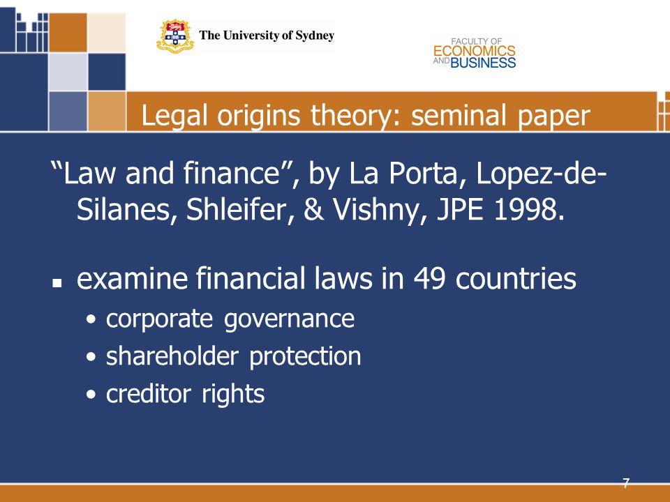 7 Legal origins theory: seminal paper Law and finance, by La Porta, Lopez-de- Silanes, Shleifer, & Vishny, JPE 1998. examine financial laws in 49 coun
