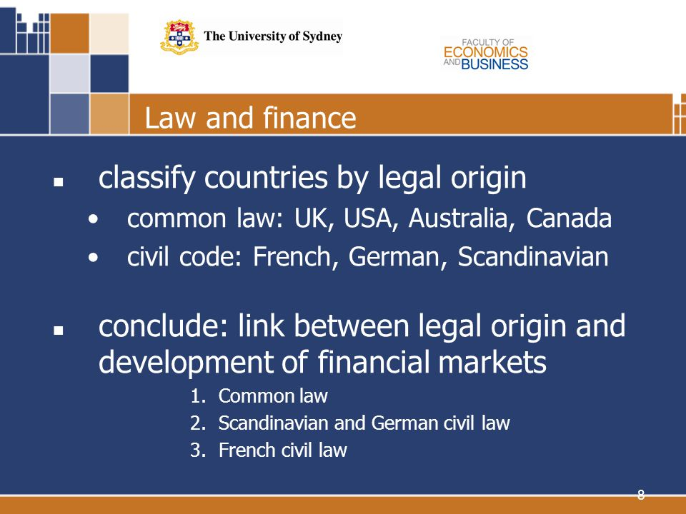 8 Law and finance classify countries by legal origin common law: UK, USA, Australia, Canada civil code: French, German, Scandinavian conclude: link between legal origin and development of financial markets 1.Common law 2.Scandinavian and German civil law 3.French civil law