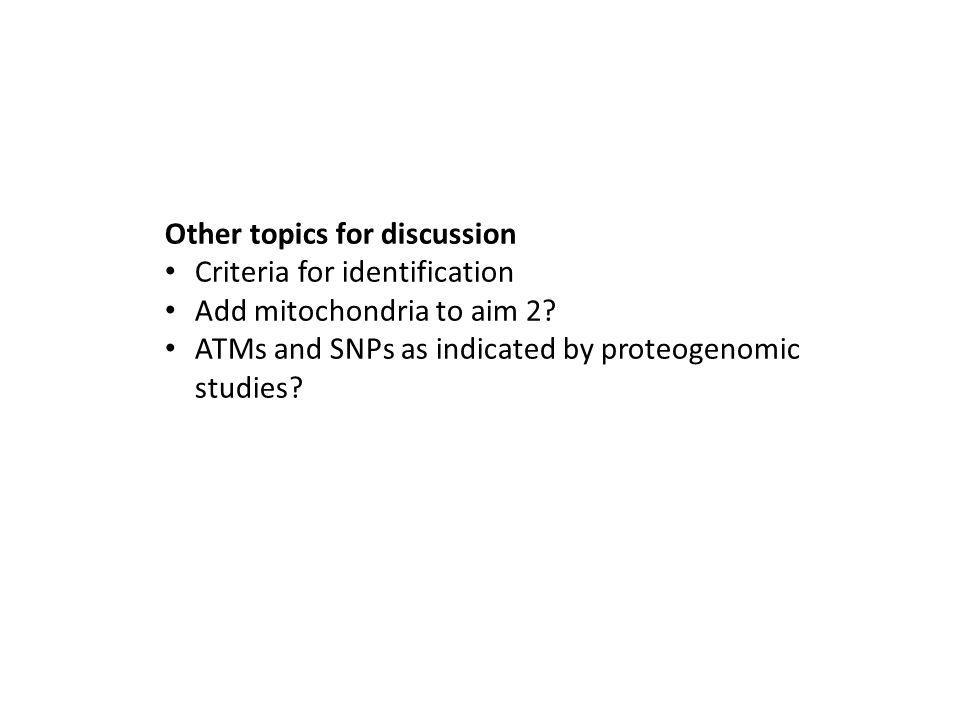 Other topics for discussion Criteria for identification Add mitochondria to aim 2.