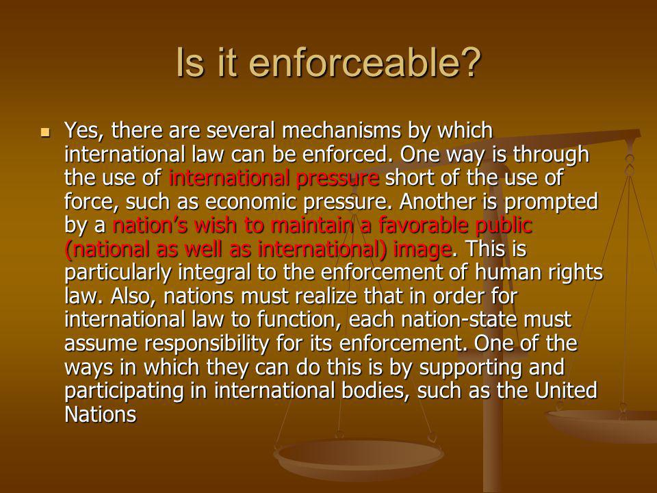 Is it enforceable. Yes, there are several mechanisms by which international law can be enforced.