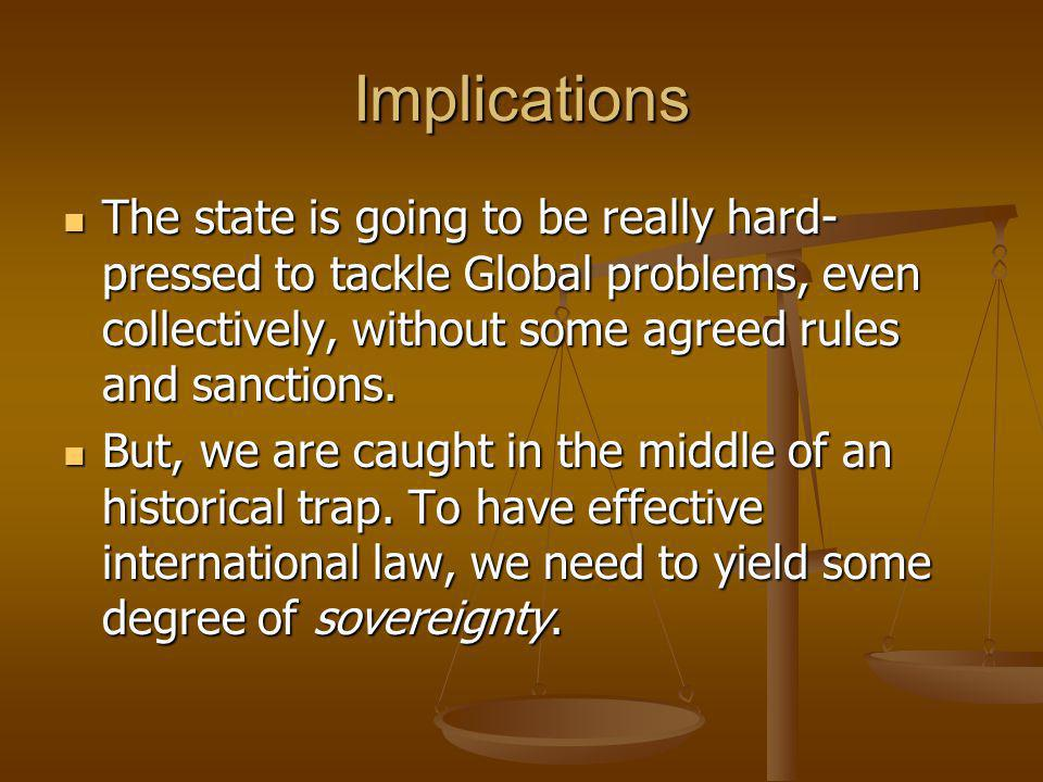 Implications The state is going to be really hard- pressed to tackle Global problems, even collectively, without some agreed rules and sanctions.