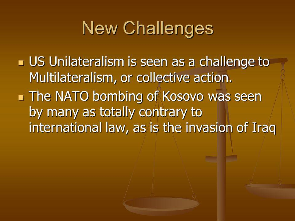 New Challenges US Unilateralism is seen as a challenge to Multilateralism, or collective action.