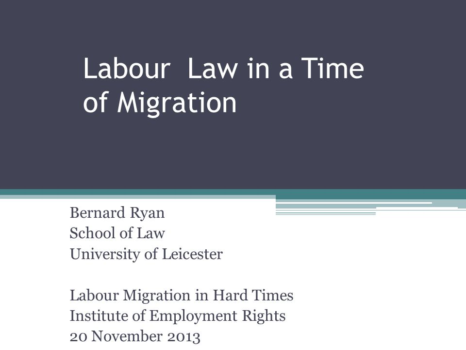 Labour Law in a Time of Migration Bernard Ryan School of Law University of Leicester Labour Migration in Hard Times Institute of Employment Rights 20 November 2013
