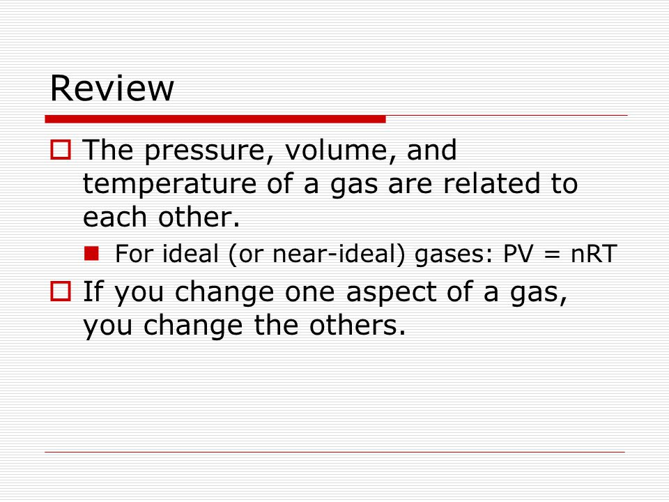 Review The pressure, volume, and temperature of a gas are related to each other. For ideal (or near-ideal) gases: PV = nRT If you change one aspect of