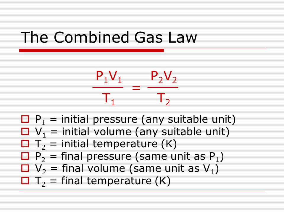 The Combined Gas Law P 1 = initial pressure (any suitable unit) V 1 = initial volume (any suitable unit) T 2 = initial temperature (K) P 2 = final pre
