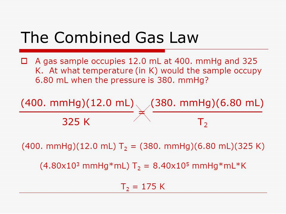 The Combined Gas Law If some aspect of a gas is being held constant, we can leave that aspect out of the combined gas law: Constant temperature: P 1 V 1 = P 2 V 2 Boyles Law Constant pressure: V 1 /T 1 = V 2 /T 2 Charless Law Constant volume: P 1 /T 1 = P 2 /T 2 Gay-Lussacs Law