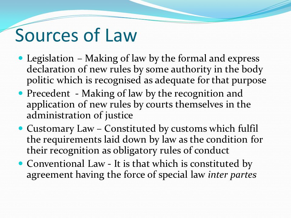 Sources of Law Legislation – Making of law by the formal and express declaration of new rules by some authority in the body politic which is recognise