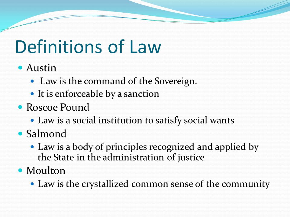 Definitions of Law Austin Law is the command of the Sovereign. It is enforceable by a sanction Roscoe Pound Law is a social institution to satisfy soc