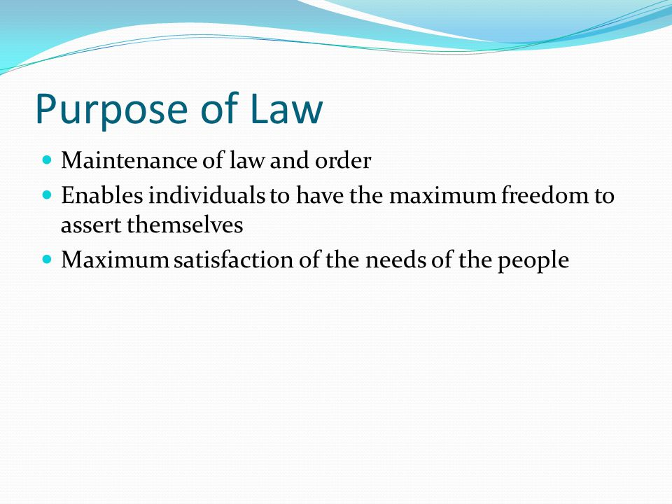 Purpose of Law Maintenance of law and order Enables individuals to have the maximum freedom to assert themselves Maximum satisfaction of the needs of