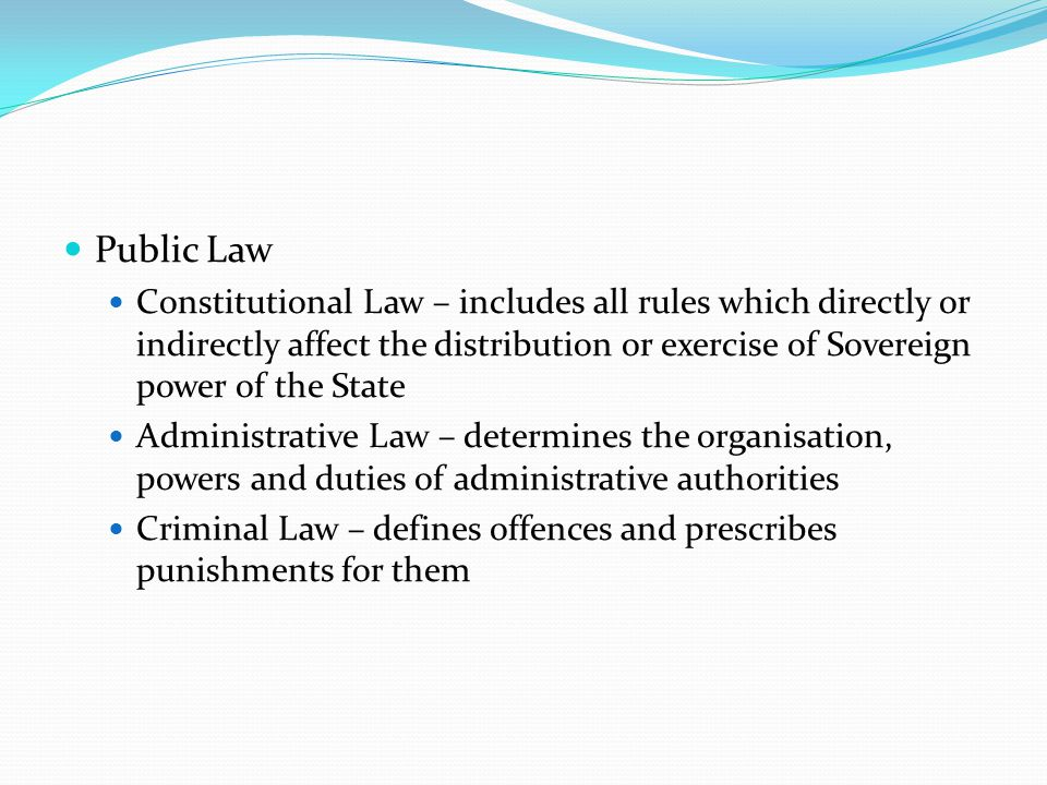 Public Law Constitutional Law – includes all rules which directly or indirectly affect the distribution or exercise of Sovereign power of the State Ad