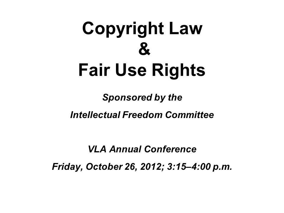 Copyright Law & Fair Use Rights Sponsored by the Intellectual Freedom Committee VLA Annual Conference Friday, October 26, 2012; 3:15–4:00 p.m.