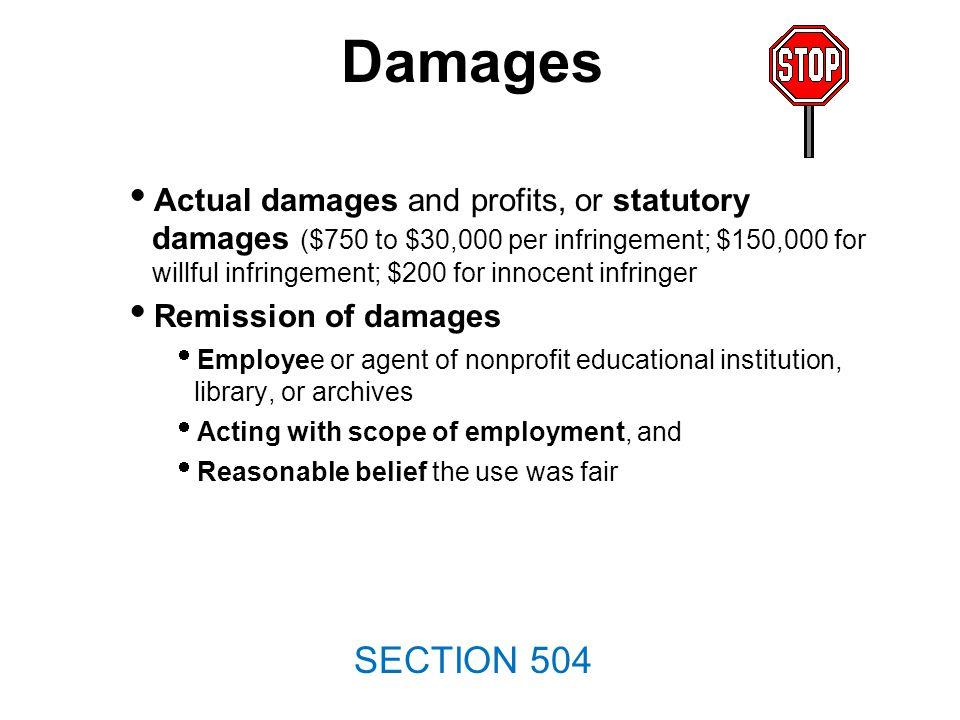 Damages Actual damages and profits, or statutory damages ($750 to $30,000 per infringement; $150,000 for willful infringement; $200 for innocent infringer Remission of damages Employee or agent of nonprofit educational institution, library, or archives Acting with scope of employment, and Reasonable belief the use was fair SECTION 504
