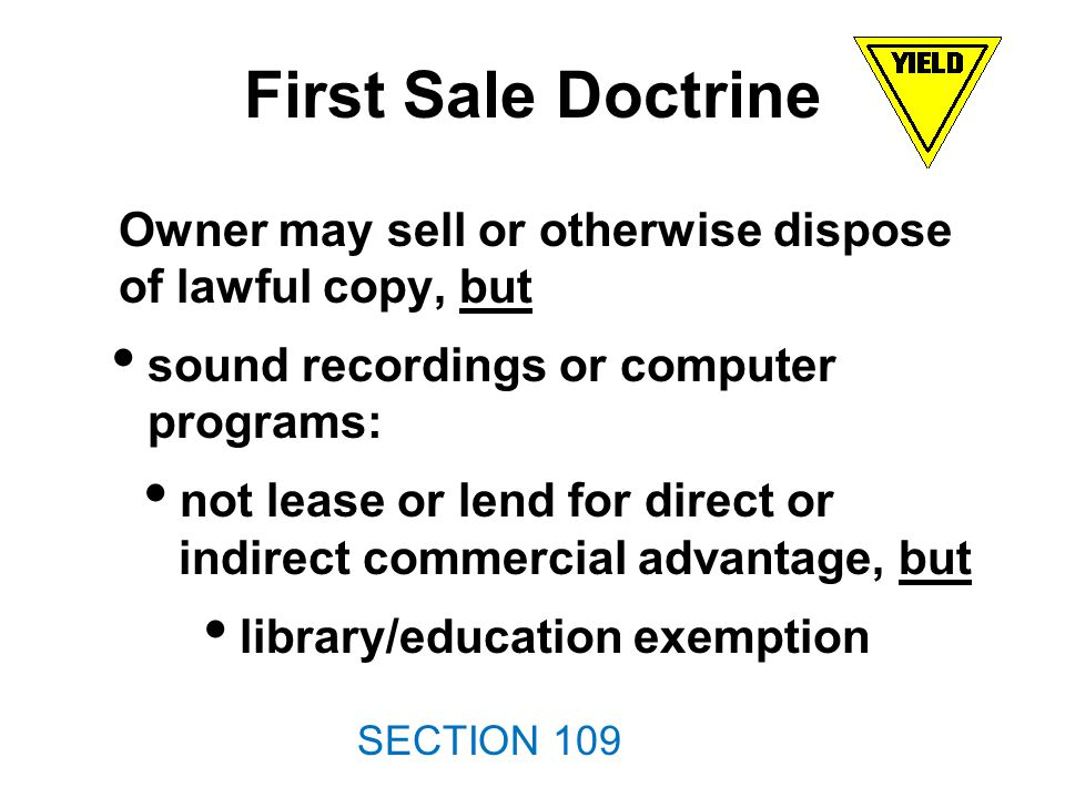 First Sale Doctrine Owner may sell or otherwise dispose of lawful copy, but sound recordings or computer programs: not lease or lend for direct or indirect commercial advantage, but library/education exemption SECTION 109
