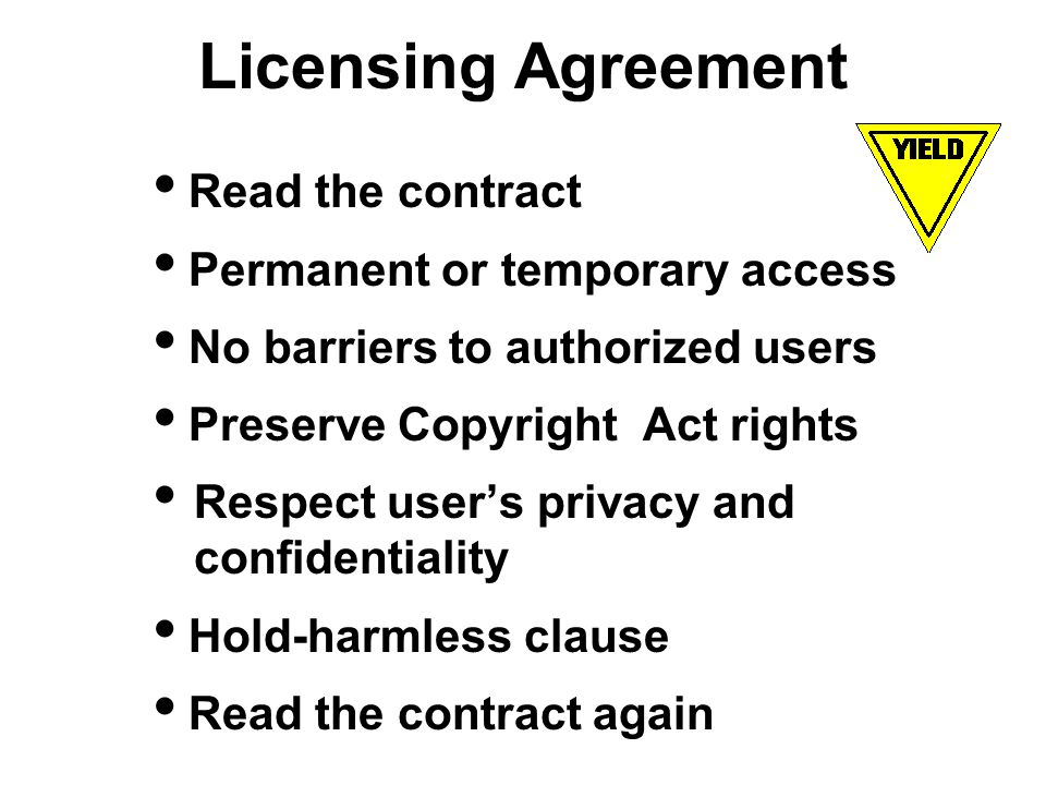 Licensing Agreement Read the contract Permanent or temporary access No barriers to authorized users Preserve Copyright Act rights Respect users privacy and confidentiality Hold-harmless clause Read the contract again