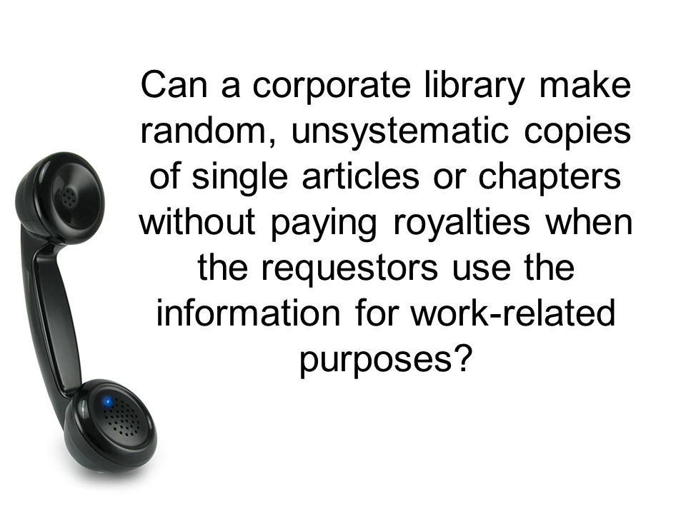 Can a corporate library make random, unsystematic copies of single articles or chapters without paying royalties when the requestors use the information for work-related purposes