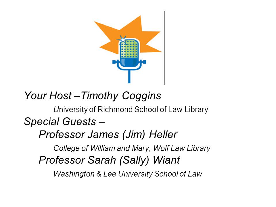 Your Host –Timothy Coggins University of Richmond School of Law Library Special Guests – Professor James (Jim) Heller College of William and Mary, Wolf Law Library Professor Sarah (Sally) Wiant Washington & Lee University School of Law