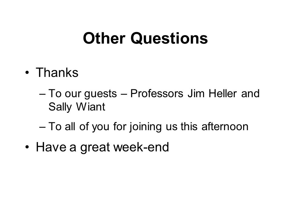 Other Questions Thanks –To our guests – Professors Jim Heller and Sally Wiant –To all of you for joining us this afternoon Have a great week-end