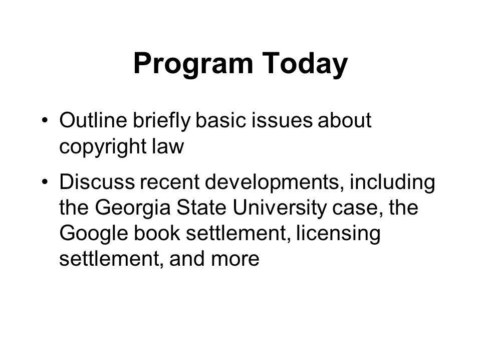 Program Today Outline briefly basic issues about copyright law Discuss recent developments, including the Georgia State University case, the Google book settlement, licensing settlement, and more