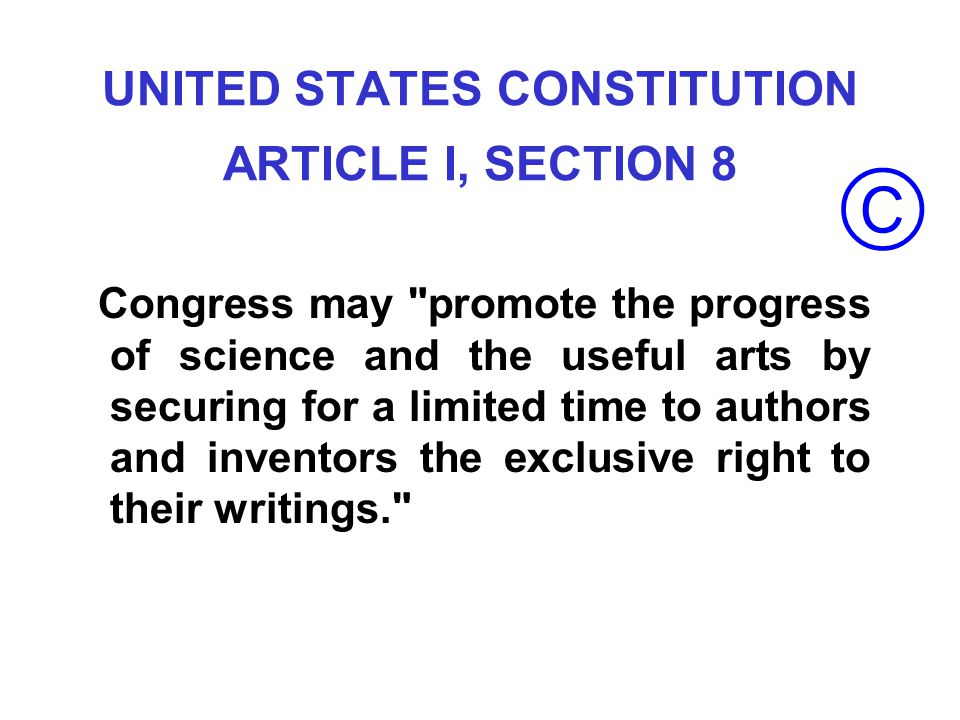 UNITED STATES CONSTITUTION ARTICLE I, SECTION 8 Congress may promote the progress of science and the useful arts by securing for a limited time to authors and inventors the exclusive right to their writings.
