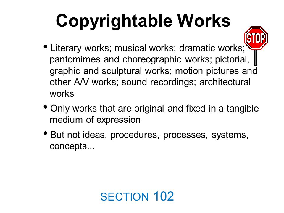 Copyrightable Works Literary works; musical works; dramatic works; pantomimes and choreographic works; pictorial, graphic and sculptural works; motion pictures and other A/V works; sound recordings; architectural works Only works that are original and fixed in a tangible medium of expression But not ideas, procedures, processes, systems, concepts...