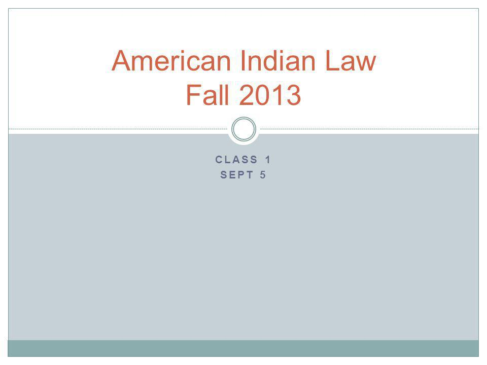 CLASS 1 SEPT 5 American Indian Law Fall 2013