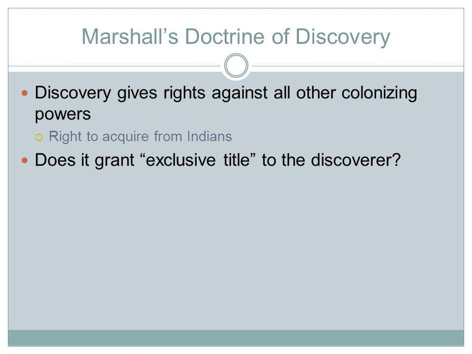 Marshalls Doctrine of Discovery Discovery gives rights against all other colonizing powers Right to acquire from Indians Does it grant exclusive title to the discoverer
