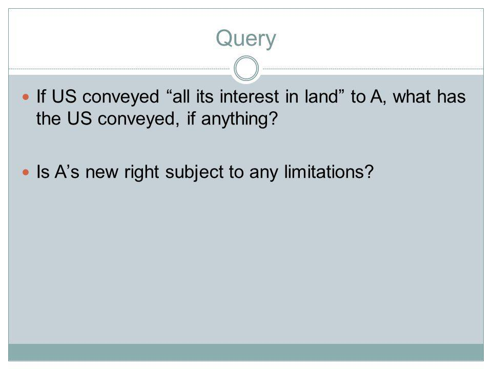 Query If US conveyed all its interest in land to A, what has the US conveyed, if anything.