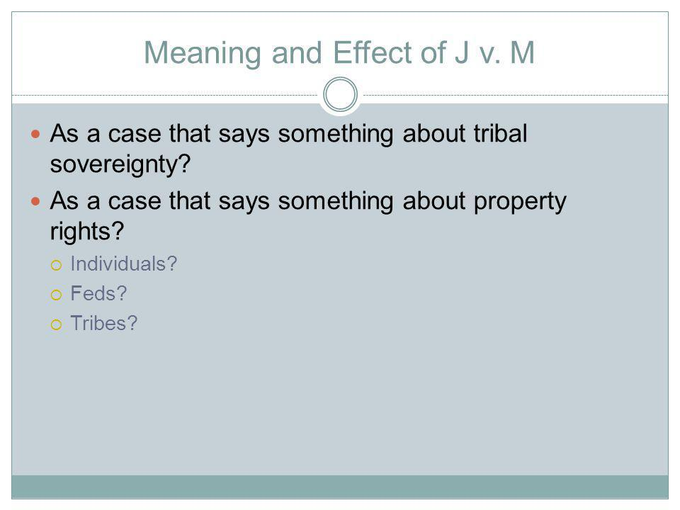Meaning and Effect of J v. M As a case that says something about tribal sovereignty.