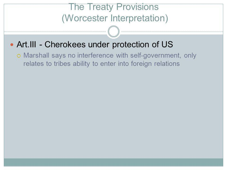 The Treaty Provisions (Worcester Interpretation) Art.III - Cherokees under protection of US Marshall says no interference with self-government, only relates to tribes ability to enter into foreign relations