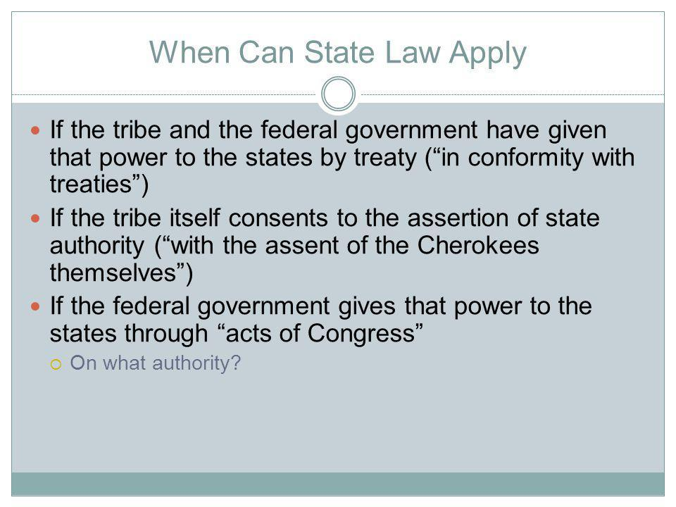 When Can State Law Apply If the tribe and the federal government have given that power to the states by treaty (in conformity with treaties) If the tribe itself consents to the assertion of state authority (with the assent of the Cherokees themselves) If the federal government gives that power to the states through acts of Congress On what authority