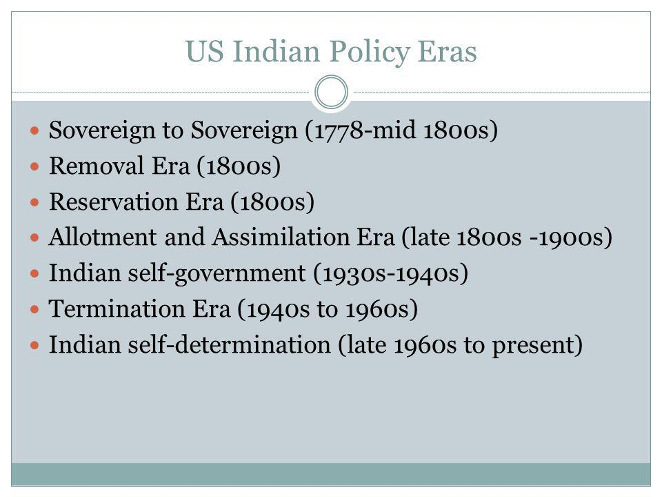US Indian Policy Eras Sovereign to Sovereign (1778-mid 1800s) Removal Era (1800s) Reservation Era (1800s) Allotment and Assimilation Era (late 1800s -1900s) Indian self-government (1930s-1940s) Termination Era (1940s to 1960s) Indian self-determination (late 1960s to present)