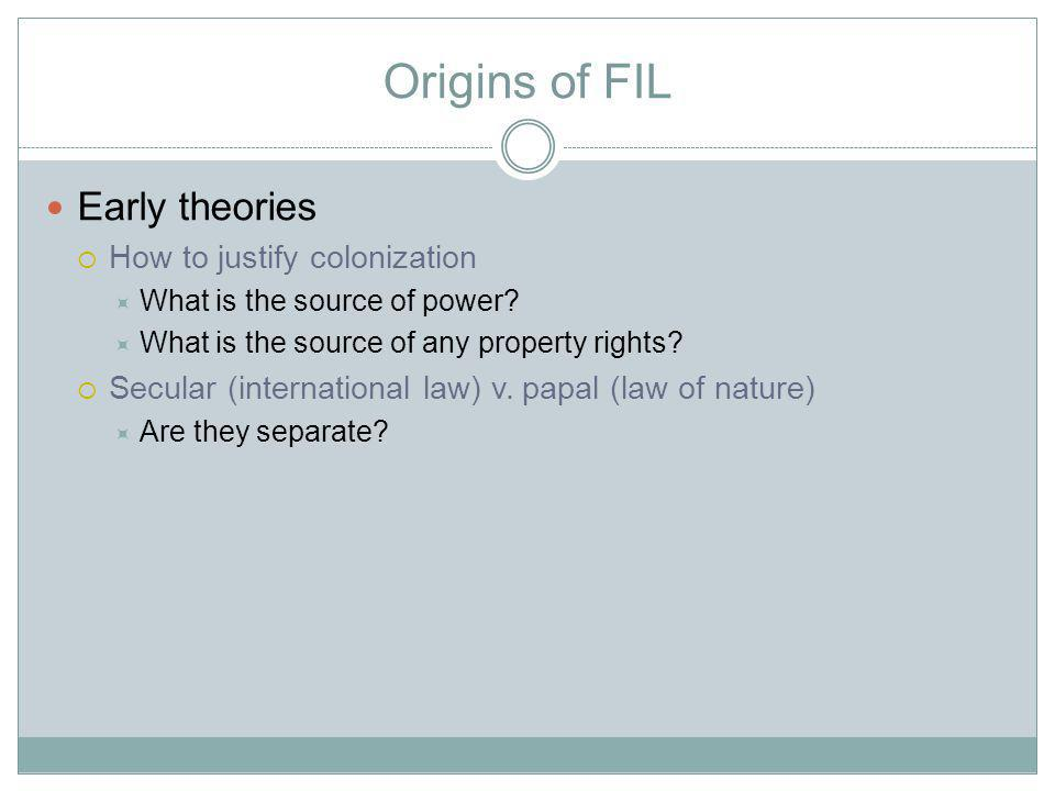 Origins of FIL Early theories How to justify colonization What is the source of power.