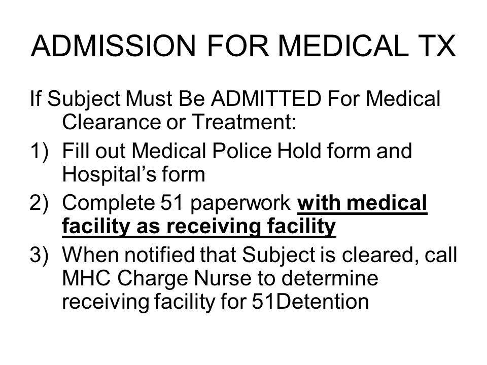 ADMISSION FOR MEDICAL TX If Subject Must Be ADMITTED For Medical Clearance or Treatment: 1)Fill out Medical Police Hold form and Hospitals form 2)Complete 51 paperwork with medical facility as receiving facility 3)When notified that Subject is cleared, call MHC Charge Nurse to determine receiving facility for 51Detention