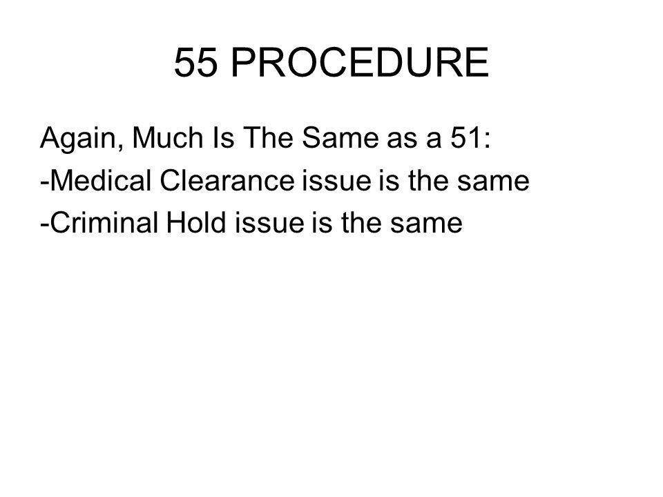 55 PROCEDURE Again, Much Is The Same as a 51: -Medical Clearance issue is the same -Criminal Hold issue is the same